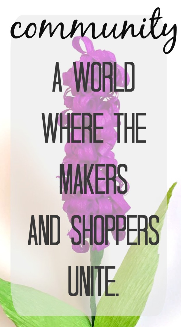 community - a world where the makers and the shoppers unite to support and promote each other.